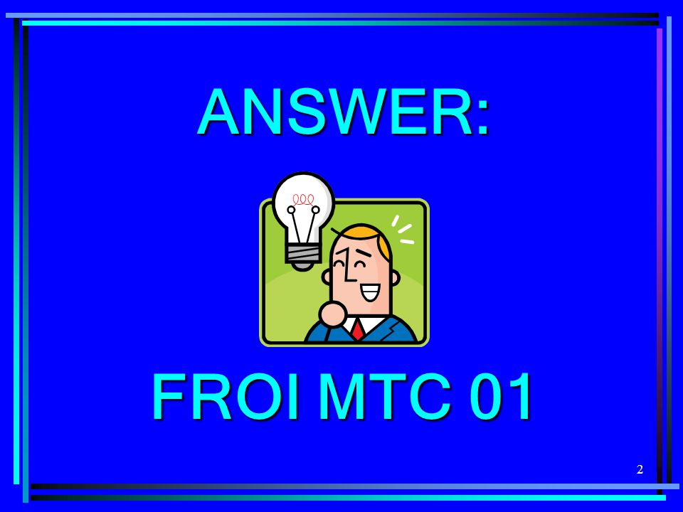 2 ANSWER: FROI MTC 01