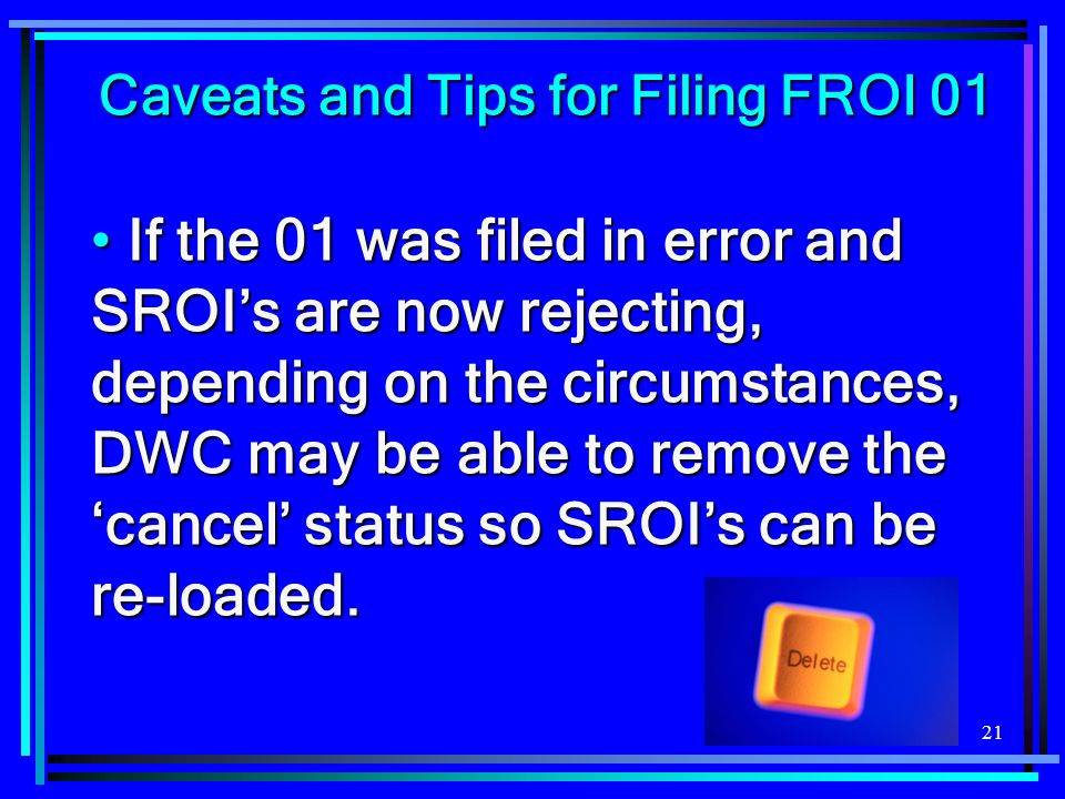 21 Caveats and Tips for Filing FROI 01 Caveats and Tips for Filing FROI 01 If the 01 was filed in error and SROI's are now rejecting, depending on the circumstances, DWC may be able to remove the 'cancel' status so SROI's can be re-loaded.