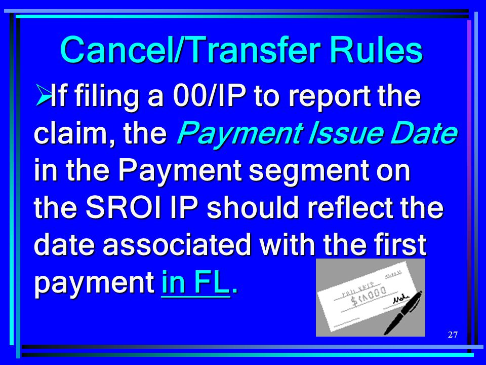 27  If filing a 00/IP to report the claim, the Payment Issue Date in the Payment segment on the SROI IP should reflect the date associated with the first payment in FL.