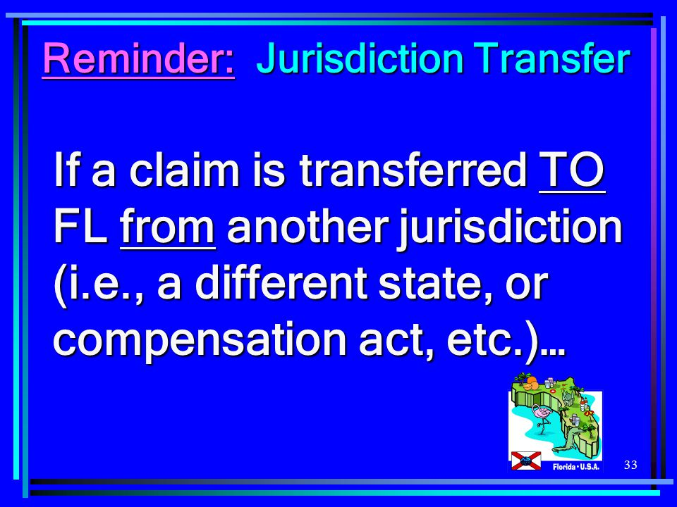 33 If a claim is transferred TO FL from another jurisdiction (i.e., a different state, or compensation act, etc.)… Reminder: Jurisdiction Transfer