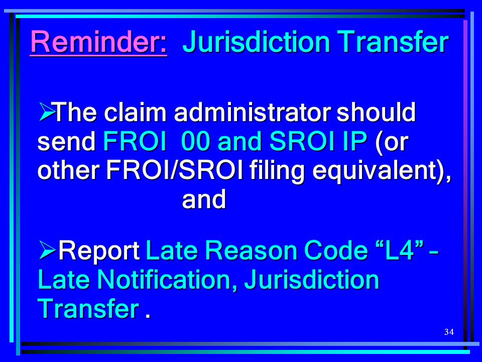 34  The claim administrator should send FROI 00 and SROI IP (or other FROI/SROI filing equivalent), and  Report Late Reason Code L4 – Late Notification, Jurisdiction Transfer.