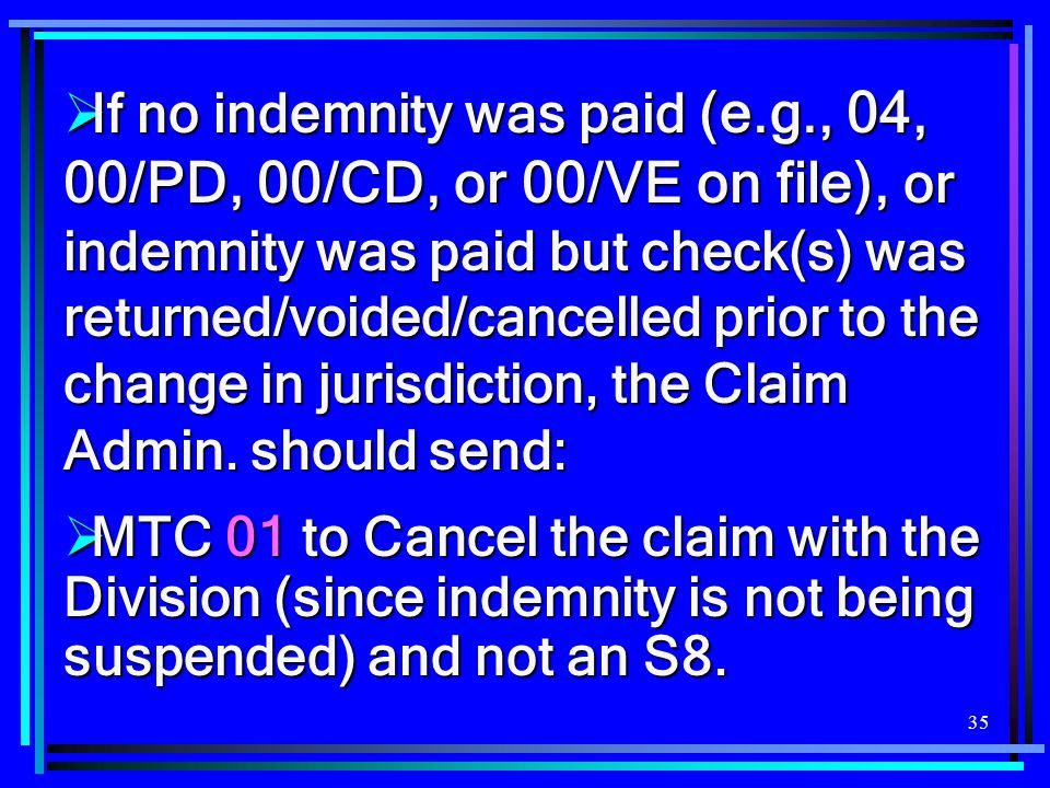 35  If no indemnity was paid (e.g., 04, 00/PD, 00/CD, or 00/VE on file), or indemnity was paid but check(s) was returned/voided/cancelled prior to the change in jurisdiction, the Claim Admin.
