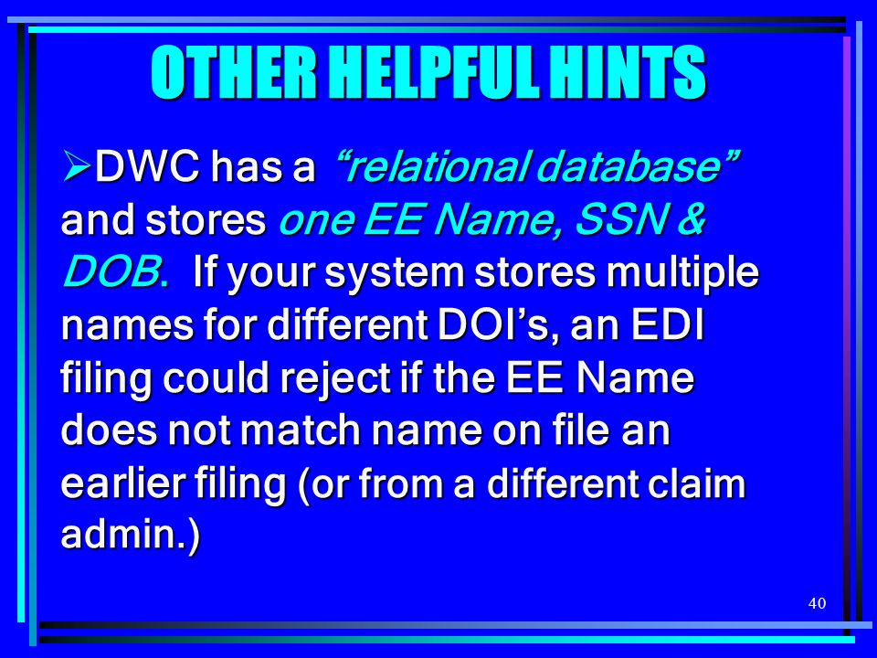 40 OTHER HELPFUL HINTS  DWC has a relational database and stores one EE Name, SSN & DOB.