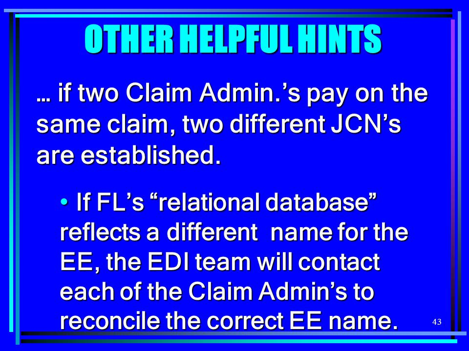 43 OTHER HELPFUL HINTS … if two Claim Admin.'s pay on the same claim, two different JCN's are established.