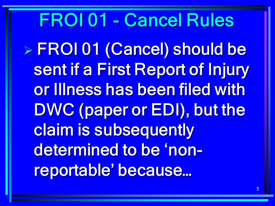 5  FROI 01 (Cancel) should be sent if a First Report of Injury or Illness has been filed with DWC (paper or EDI), but the claim is subsequently determined to be 'non- reportable' because… FROI 01 - Cancel Rules