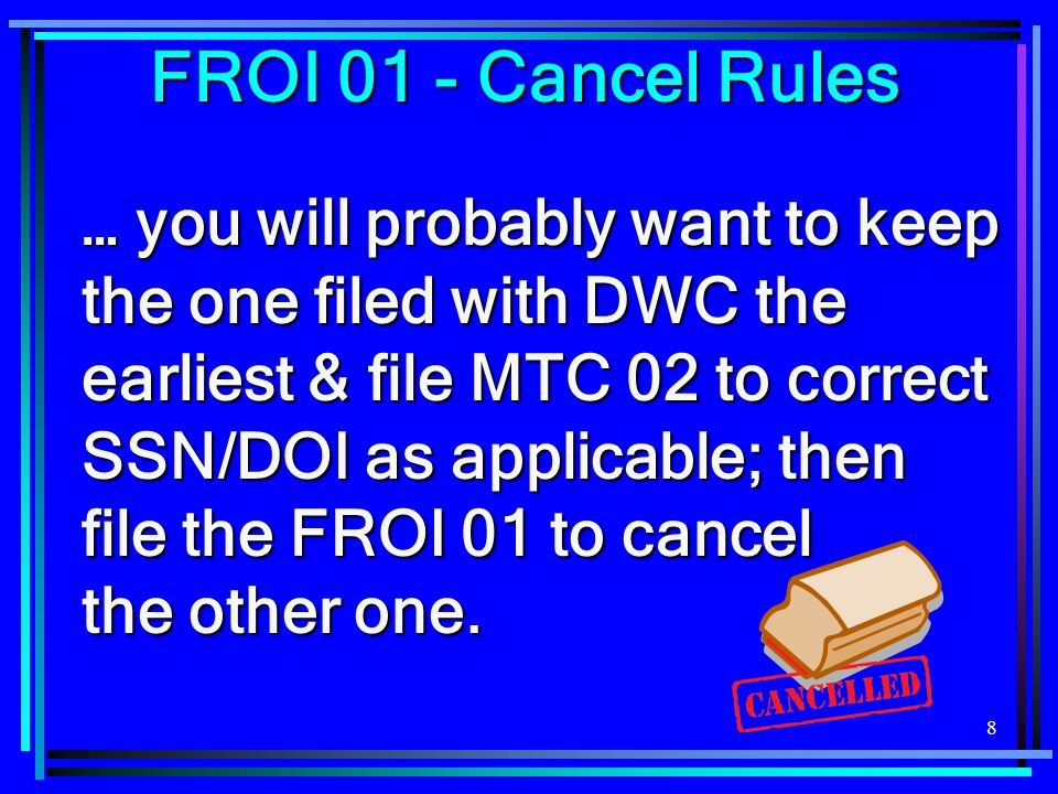 9  FROI 01 should also be sent if the claim was transferred to another jurisdiction and no indemnity benefits were ever paid/reported to DWC because… FROI 01 - Cancel Rules