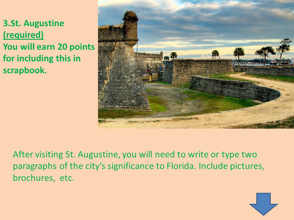 3.St. Augustine (required) You will earn 20 points for including this in scrapbook. After visiting St. Augustine, you will need to write or type two p