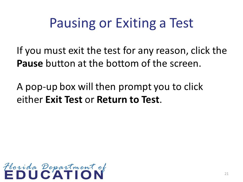 Pausing or Exiting a Test If you must exit the test for any reason, click the Pause button at the bottom of the screen.