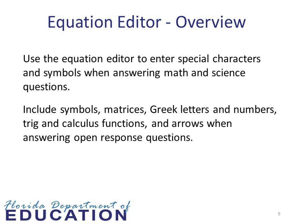 9 Equation Editor - Overview Use the equation editor to enter special characters and symbols when answering math and science questions.