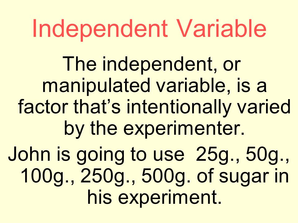 Independent Variable The independent, or manipulated variable, is a factor that's intentionally varied by the experimenter. John is going to use 25g.,