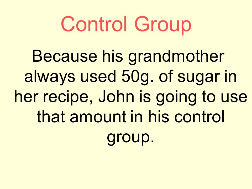 Control Group Because his grandmother always used 50g. of sugar in her recipe, John is going to use that amount in his control group.