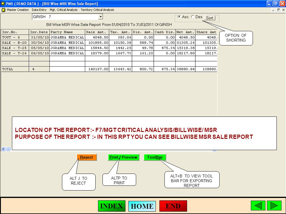 ALT J TO REJECT ALTP TO PRINT ALT+B TO VIEW TOOL BAR FOR EXPORTING REPORT LOCATON OF THE REPORT :- F7/MGT CRITICAL ANALYSIS/BILL WISE/ MSR PURPOSE OF THE REPORT :- IN THIS RPT YOU CAN SEE BILLWISE MSR SALE REPORT OPTION OF SHORTING END HOME INDEX
