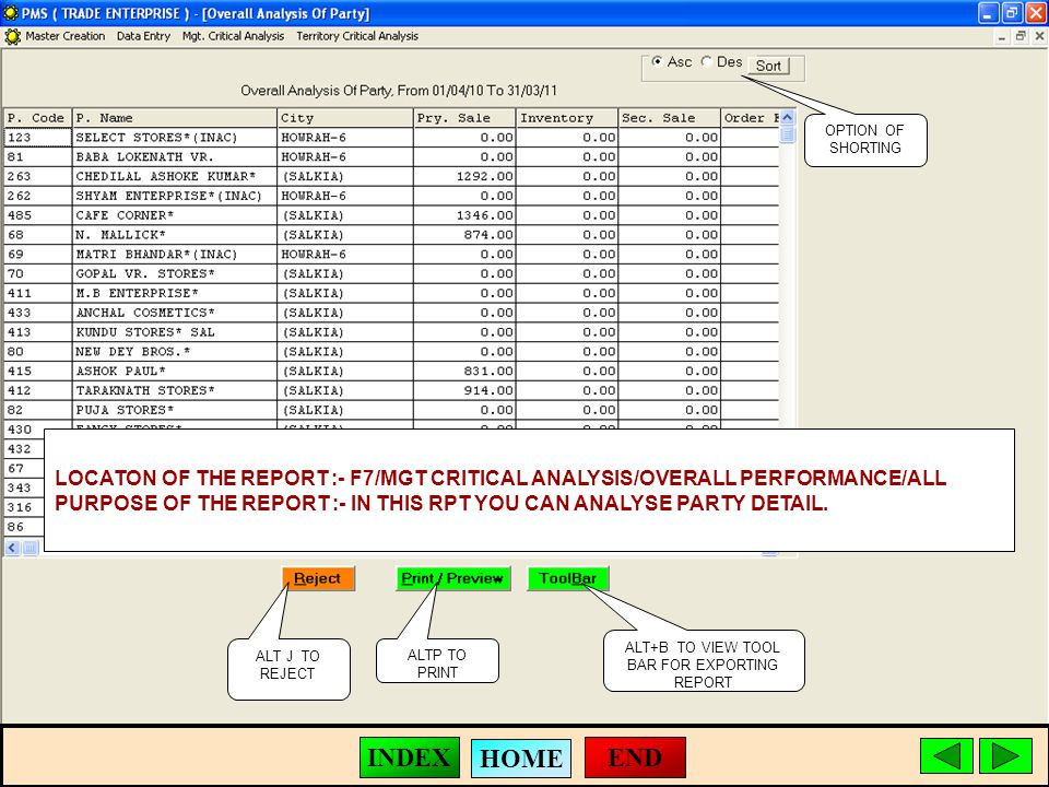 ALT J TO REJECT ALTP TO PRINT ALT+B TO VIEW TOOL BAR FOR EXPORTING REPORT LOCATON OF THE REPORT :- F7/MGT CRITICAL ANALYSIS/OVERALL PERFORMANCE/ALL PURPOSE OF THE REPORT :- IN THIS RPT YOU CAN ANALYSE PARTY DETAIL.