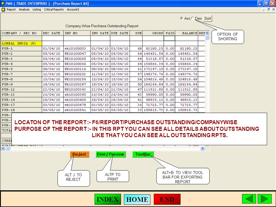 ALT J TO REJECT ALTP TO PRINT ALT+B TO VIEW TOOL BAR FOR EXPORTING REPORT LOCATON OF THE REPORT :- F6/REPORT/PURCHASE OUTSTANDING/COMPANYWISE PURPOSE OF THE REPORT :- IN THIS RPT YOU CAN SEE ALL DETAILS ABOUT OUTSTANDING LIKE THAT YOU CAN SEE ALL OUTSTANDING RPTS.
