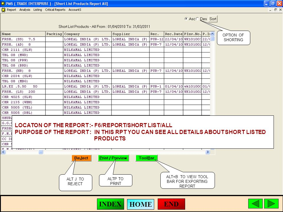 ALT J TO REJECT ALTP TO PRINT ALT+B TO VIEW TOOL BAR FOR EXPORTING REPORT LOCATON OF THE REPORT :- F6/REPORT/SHORT LIST/ALL PURPOSE OF THE REPORT : IN THIS RPT YOU CAN SEE ALL DETAILS ABOUT SHORT LISTED PRODUCTS OPTION OF SHORTING END HOME INDEX