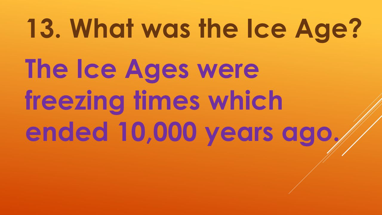 13. What was the Ice Age? The Ice Ages were freezing times which ended 10,000 years ago.