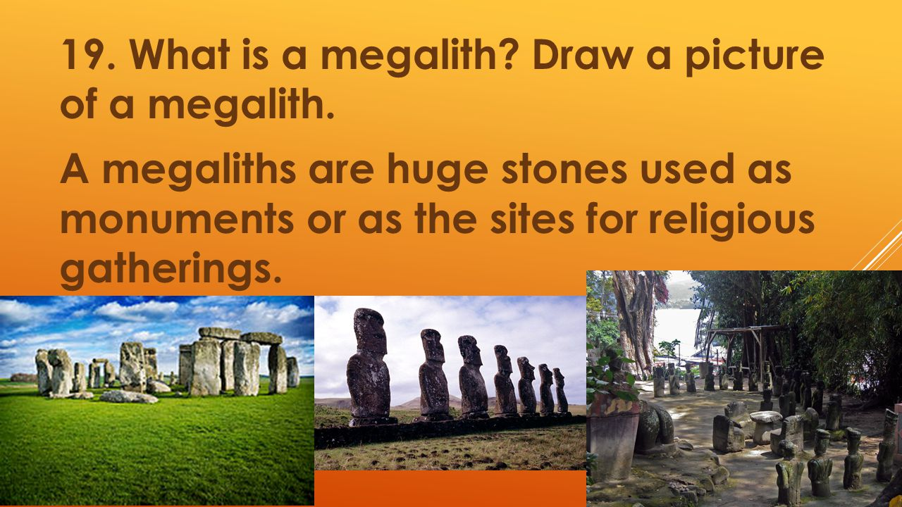 19. What is a megalith? Draw a picture of a megalith. A megaliths are huge stones used as monuments or as the sites for religious gatherings.