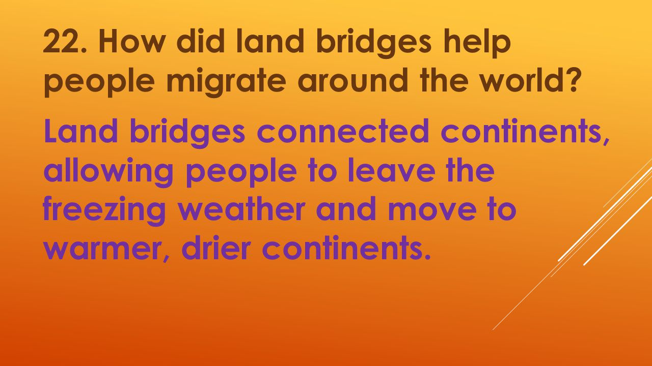 22. How did land bridges help people migrate around the world? Land bridges connected continents, allowing people to leave the freezing weather and mo