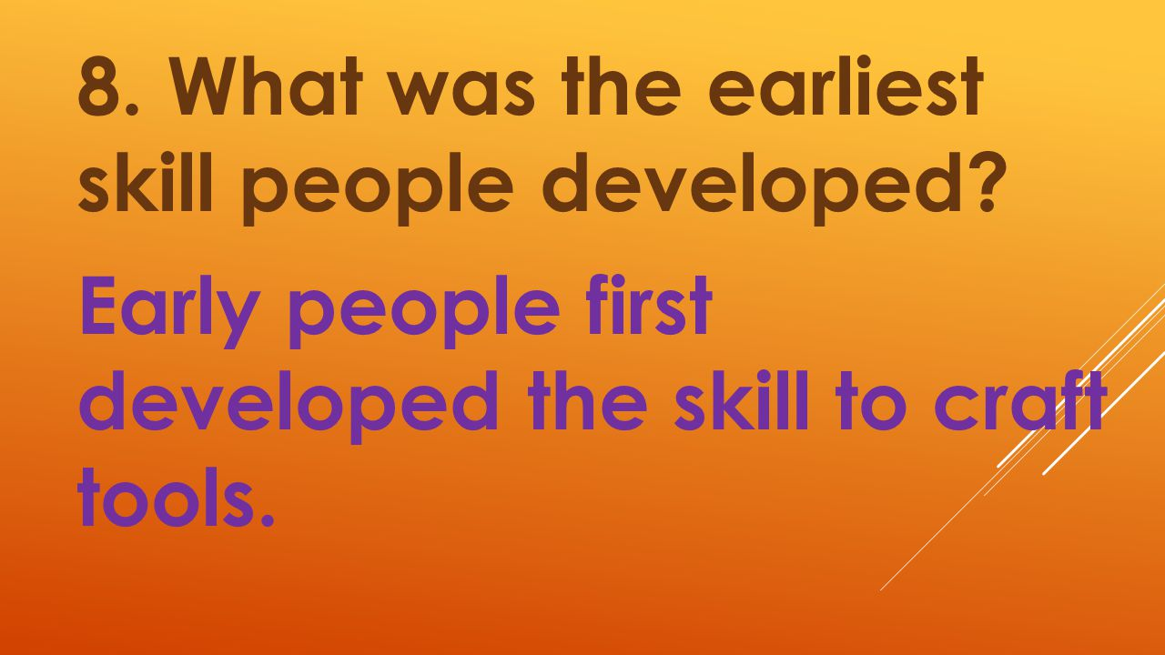 8. What was the earliest skill people developed? Early people first developed the skill to craft tools.