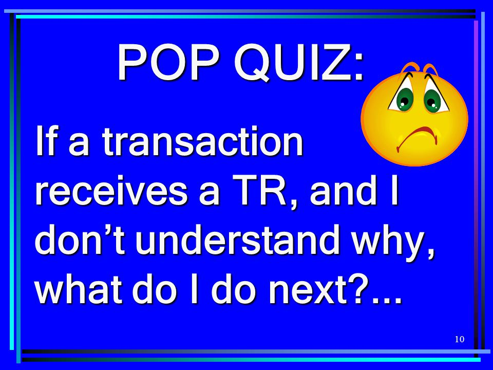 10 POP QUIZ: If a transaction receives a TR, and I don't understand why, what do I do next?...