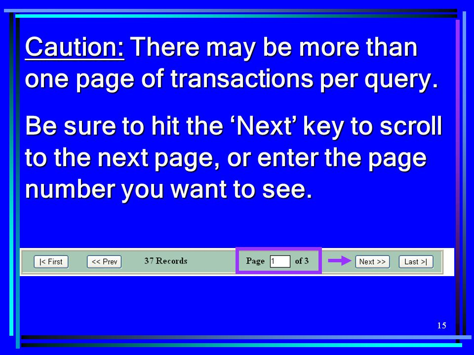 15 Caution: There may be more than one page of transactions per query. Be sure to hit the 'Next' key to scroll to the next page, or enter the page num