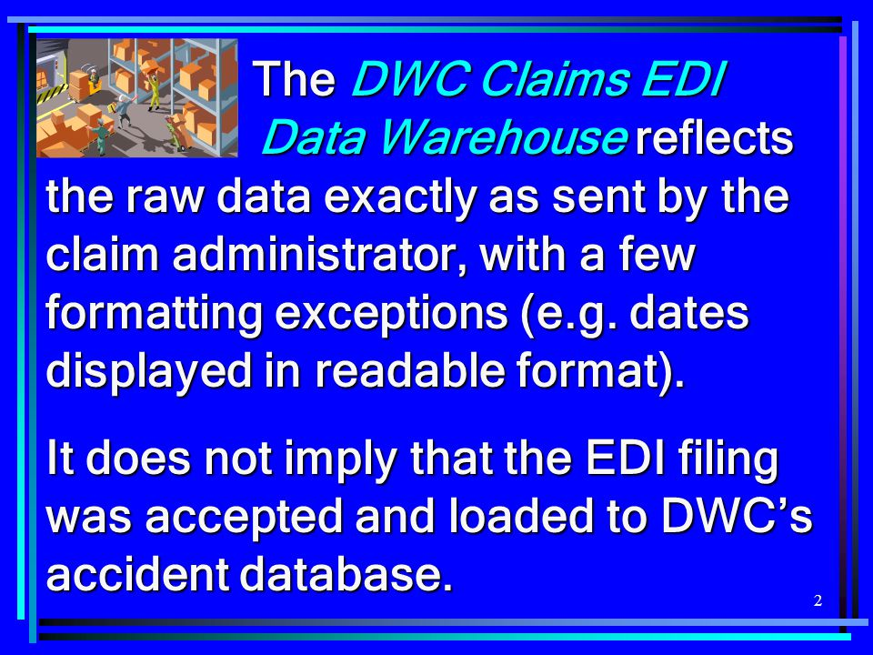 2 The DWC Claims EDI Data Warehouse reflects the raw data exactly as sent by the claim administrator, with a few formatting exceptions (e.g. dates dis