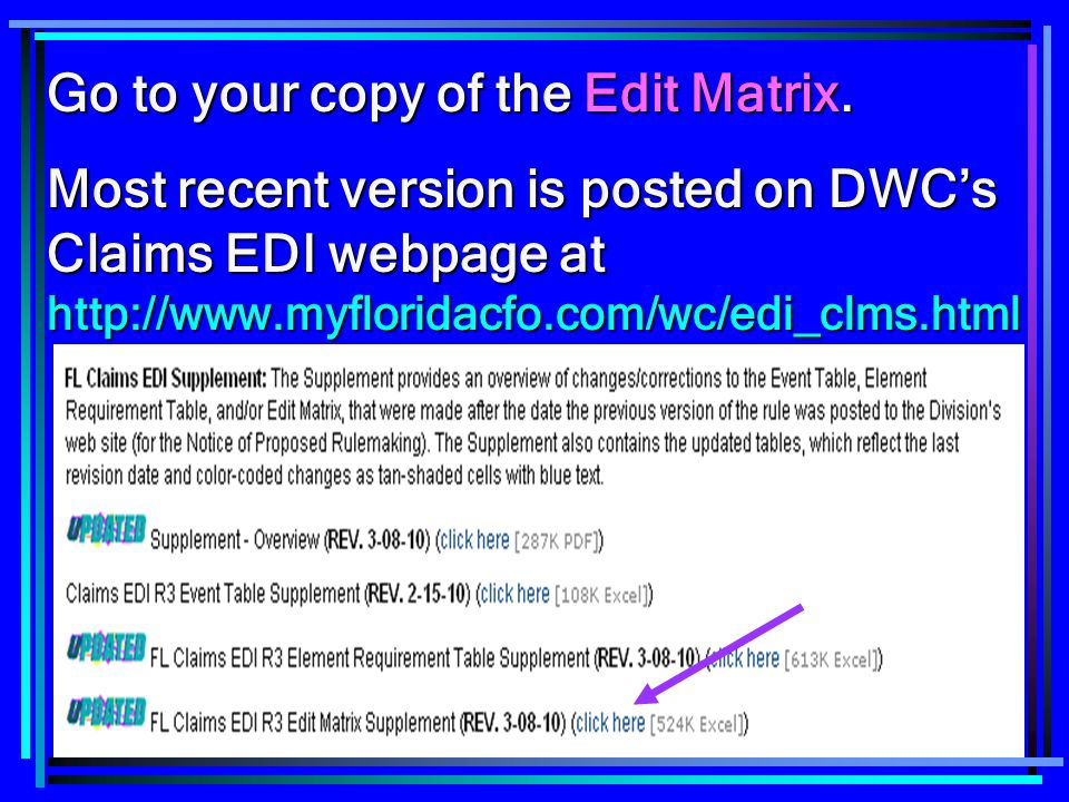 21 Go to your copy of the Edit Matrix. Most recent version is posted on DWC's Claims EDI webpage at http://www.myfloridacfo.com/wc/edi_clms.html