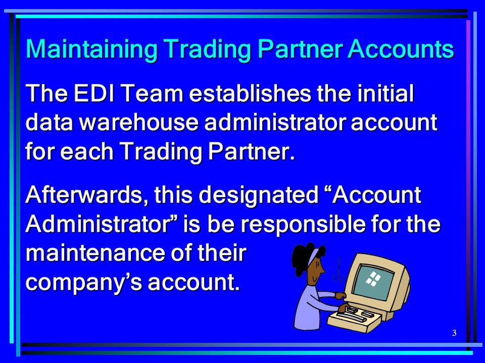 3 Maintaining Trading Partner Accounts The EDI Team establishes the initial data warehouse administrator account for each Trading Partner. Afterwards,