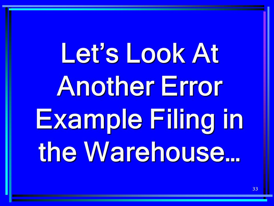 33 Let's Look At Another Error Example Filing in the Warehouse…