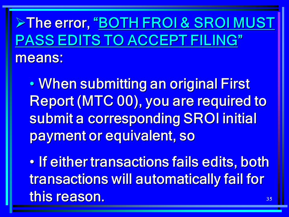 """35  The error, """"BOTH FROI & SROI MUST PASS EDITS TO ACCEPT FILING"""" means: When submitting an original First Report (MTC 00), you are required to subm"""