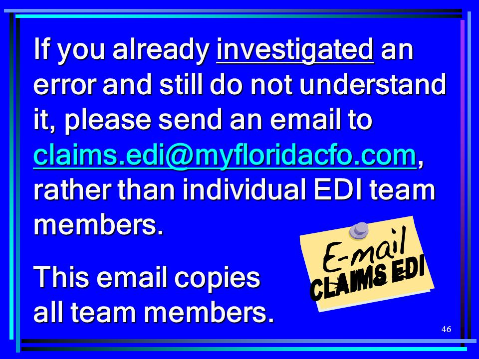 46 If you already investigated an error and still do not understand it, please send an email to claims.edi@myfloridacfo.com, rather than individual ED