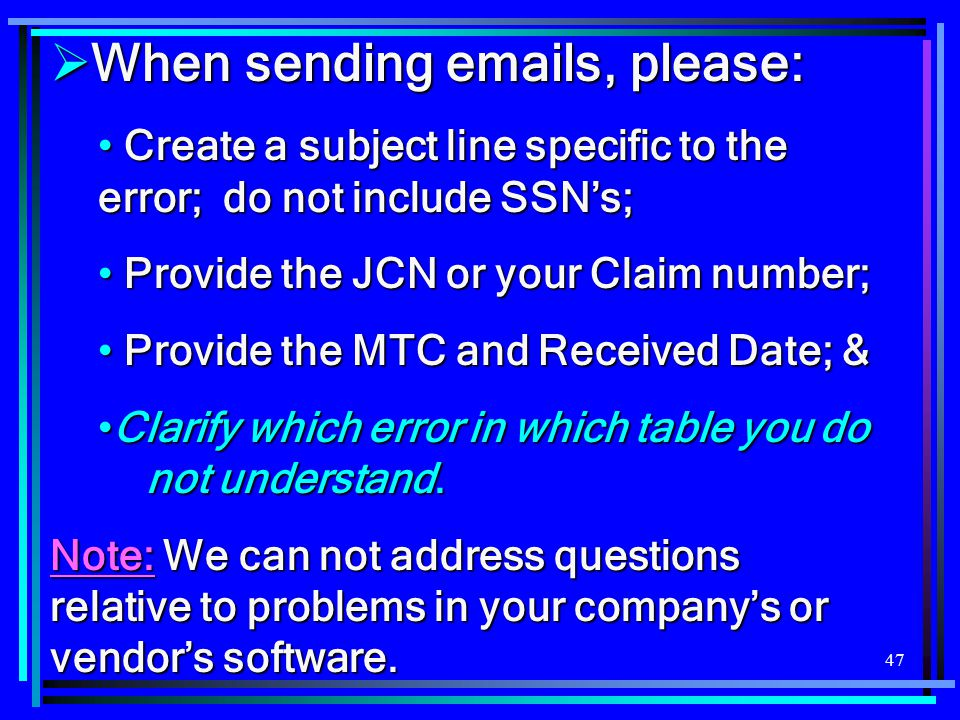 47  When sending emails, please: Create a subject line specific to the error; do not include SSN's; Create a subject line specific to the error; do n