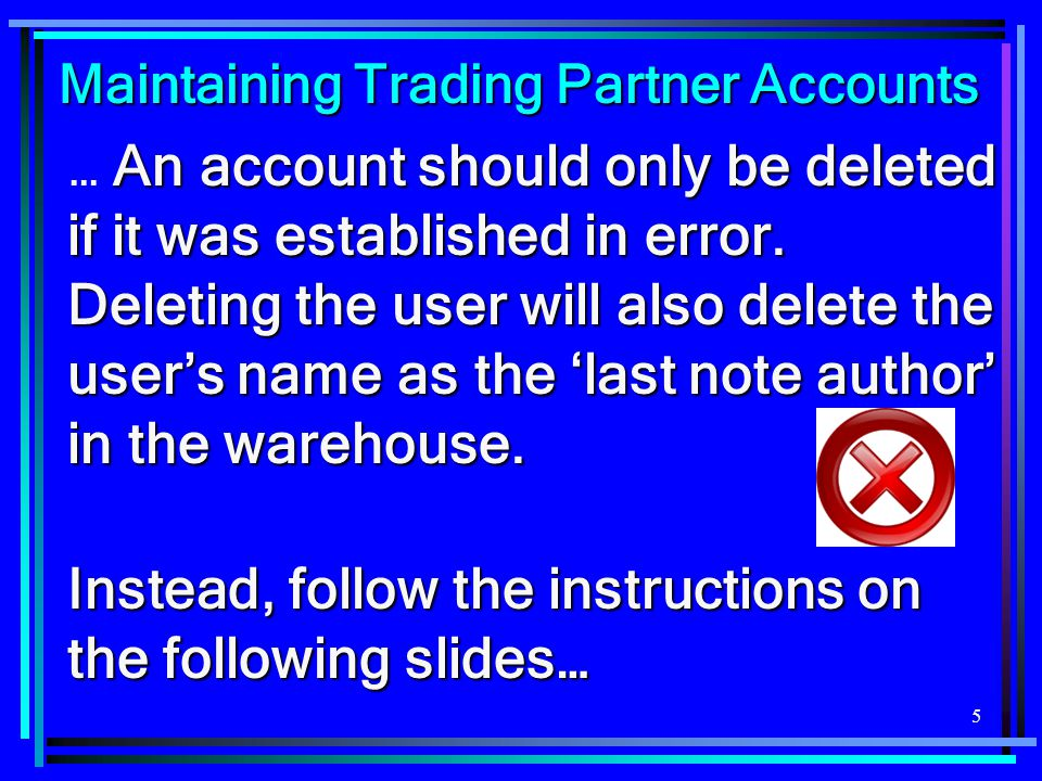 5 Maintaining Trading Partner Accounts Maintaining Trading Partner Accounts An account should only be deleted if it was established in error. Deleting