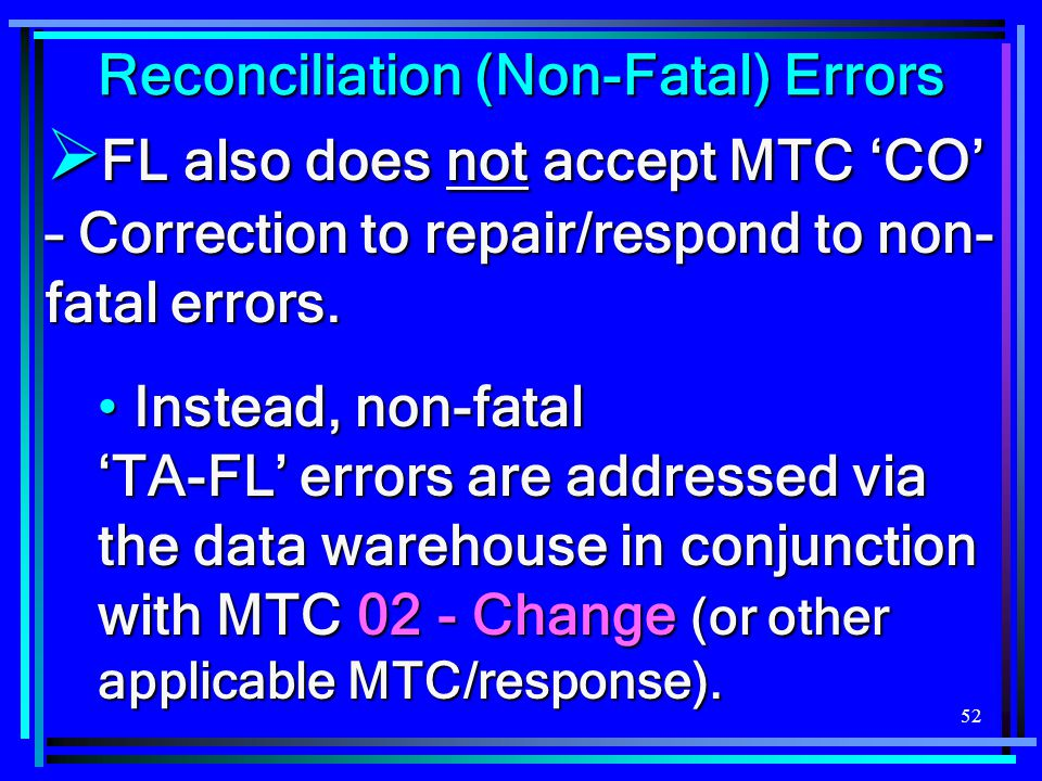 52  FL also does not accept MTC 'CO' – Correction to repair/respond to non- fatal errors. Instead, non-fatal 'TA-FL' errors are addressed via the dat