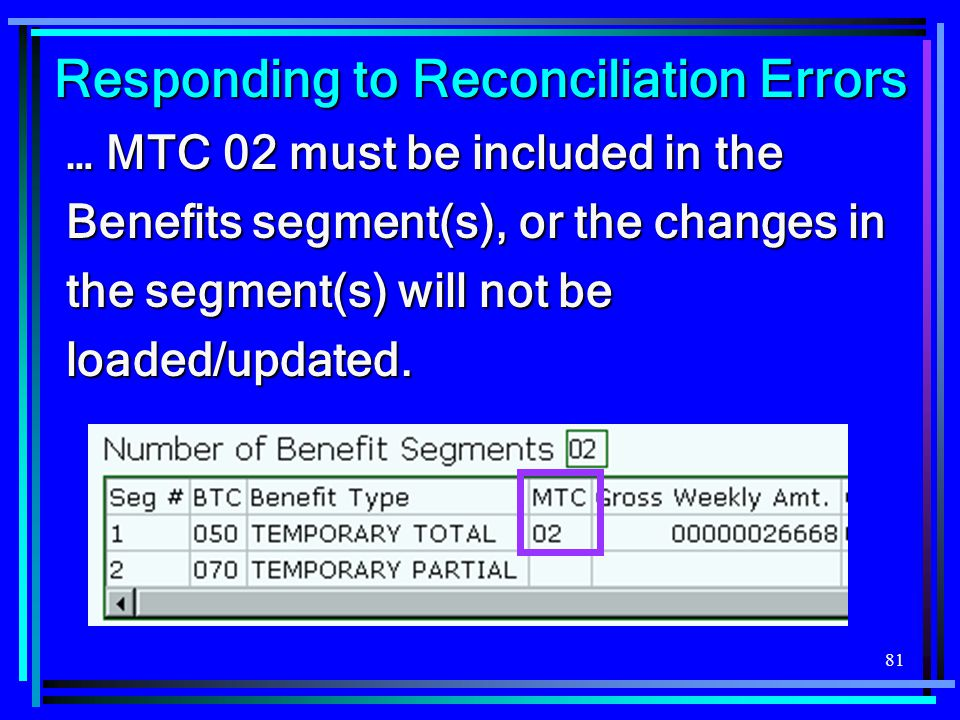 81 Responding to Reconciliation Errors … MTC 02 must be included in the Benefits segment(s), or the changes in the segment(s) will not be loaded/updat