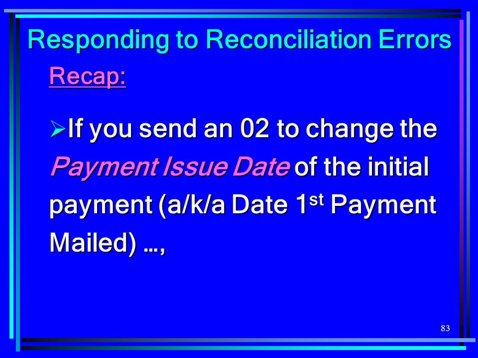 83 Responding to Reconciliation Errors Recap:  If you send an 02 to change the Payment Issue Date of the initial payment (a/k/a Date 1 st Payment Mai