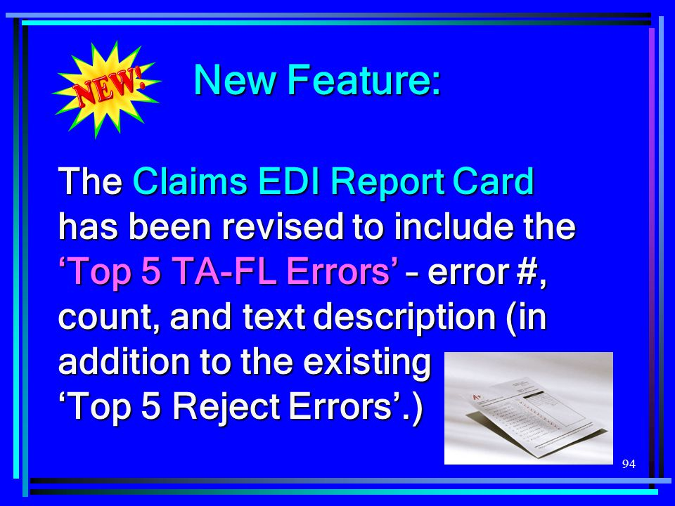 94 New Feature: The Claims EDI Report Card has been revised to include the 'Top 5 TA-FL Errors' – error #, count, and text description (in addition to