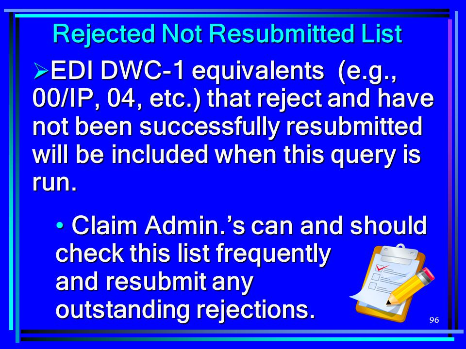 96 Rejected Not Resubmitted List  EDI DWC-1 equivalents (e.g., 00/IP, 04, etc.) that reject and have not been successfully resubmitted will be includ