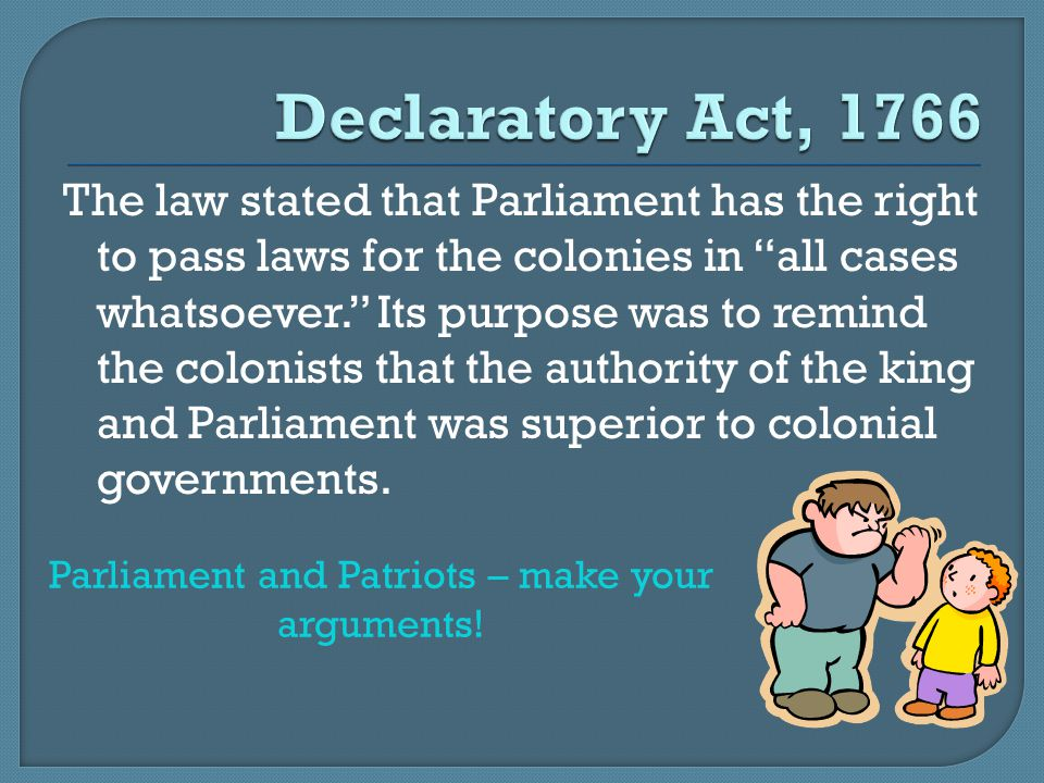 """The law stated that Parliament has the right to pass laws for the colonies in """"all cases whatsoever."""" Its purpose was to remind the colonists that the"""