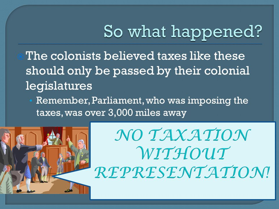  The colonists believed taxes like these should only be passed by their colonial legislatures Remember, Parliament, who was imposing the taxes, was o