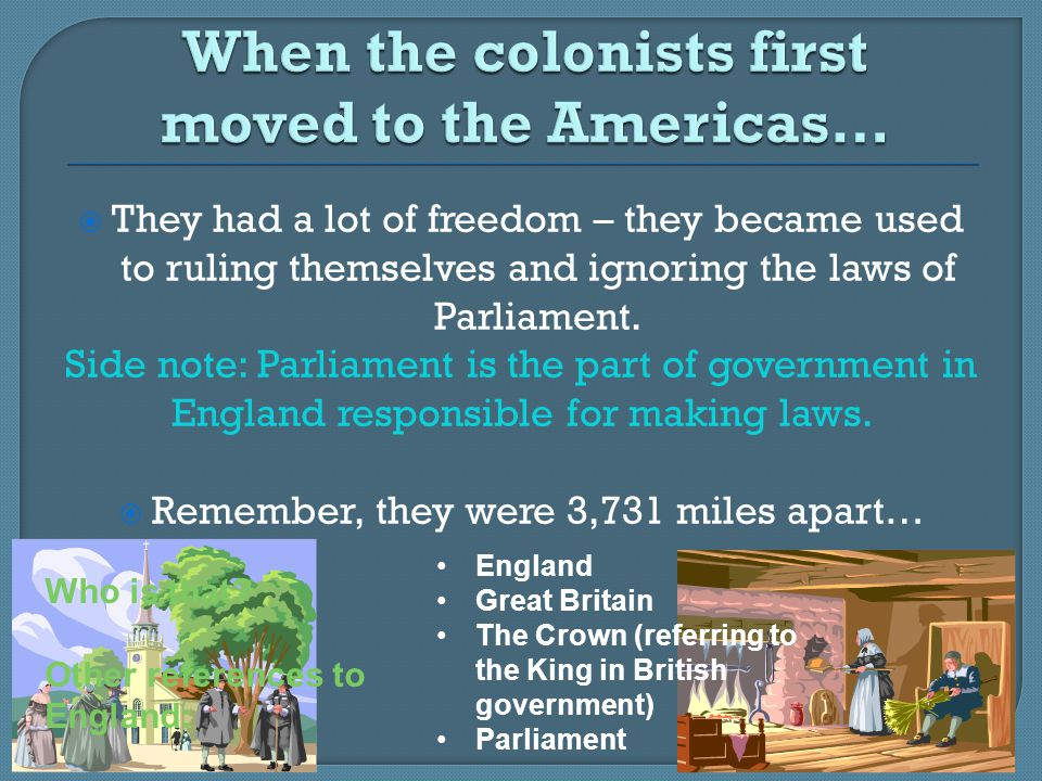  They had a lot of freedom – they became used to ruling themselves and ignoring the laws of Parliament. Side note: Parliament is the part of governme