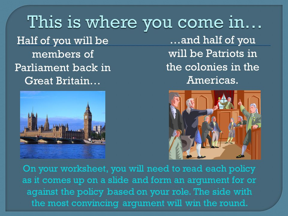 Half of you will be members of Parliament back in Great Britain… …and half of you will be Patriots in the colonies in the Americas. On your worksheet,