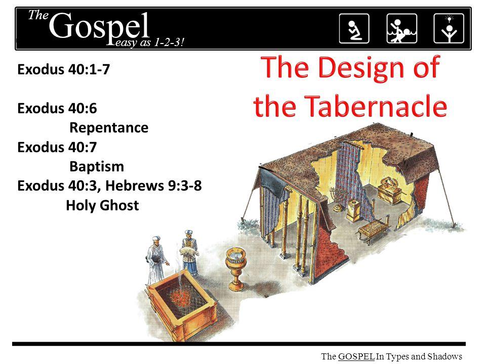 The GOSPEL Exodus 40:1-7 Exodus 40:6 Repentance Exodus 40:7 Baptism Exodus 40:3, Hebrews 9:3-8 Holy Ghost The easy as 1-2-3.