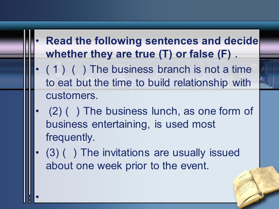 Read the following sentences and decide whether they are true (T) or false (F) . ( 1 ) () The business branch is not a time to eat but the time to build relationship with customers.
