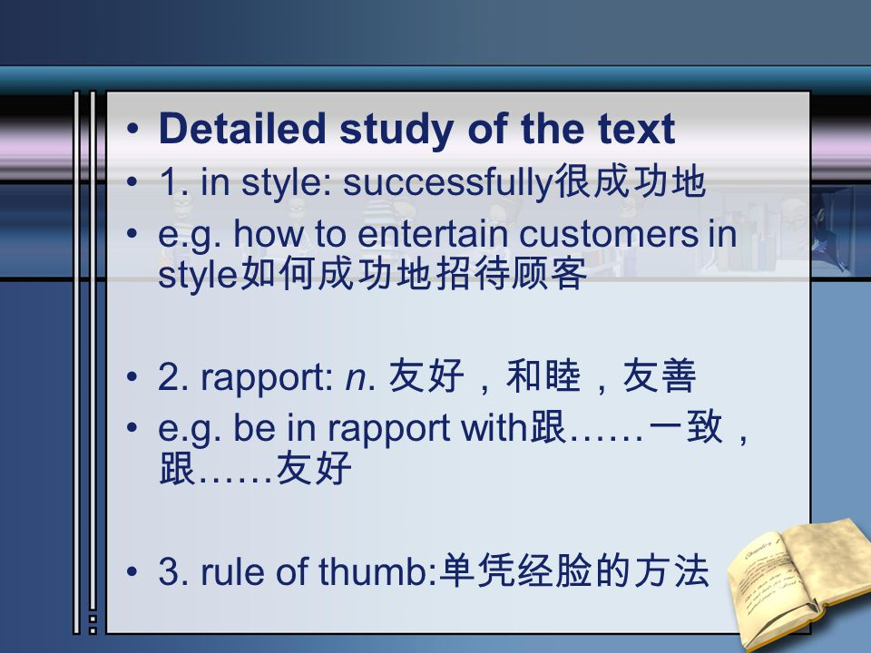 Detailed study of the text 1. in style: successfully 很成功地 e.g. how to entertain customers in style 如何成功地招待顾客 2. rapport: n. 友好,和睦,友善 e.g. be in rappor