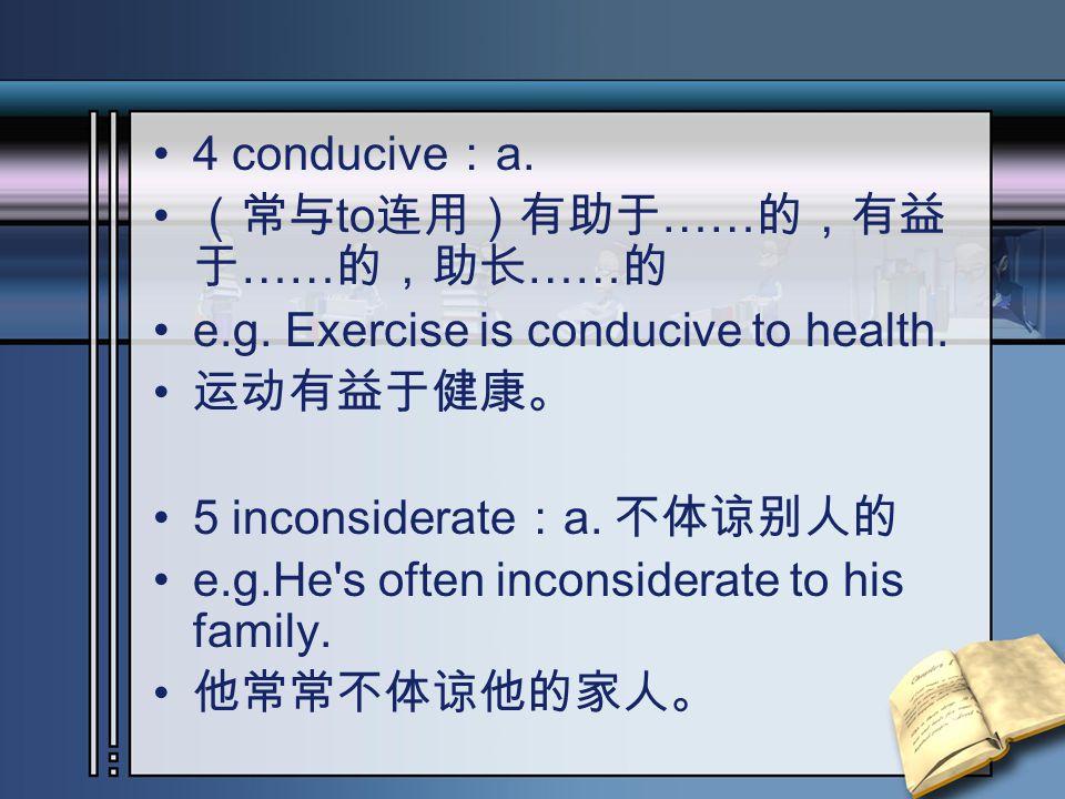 4 conducive : a. (常与 to 连用)有助于 …… 的,有益 于 …… 的,助长 …… 的 e.g. Exercise is conducive to health. 运动有益于健康。 5 inconsiderate : a. 不体谅别人的 e.g.He's often incons