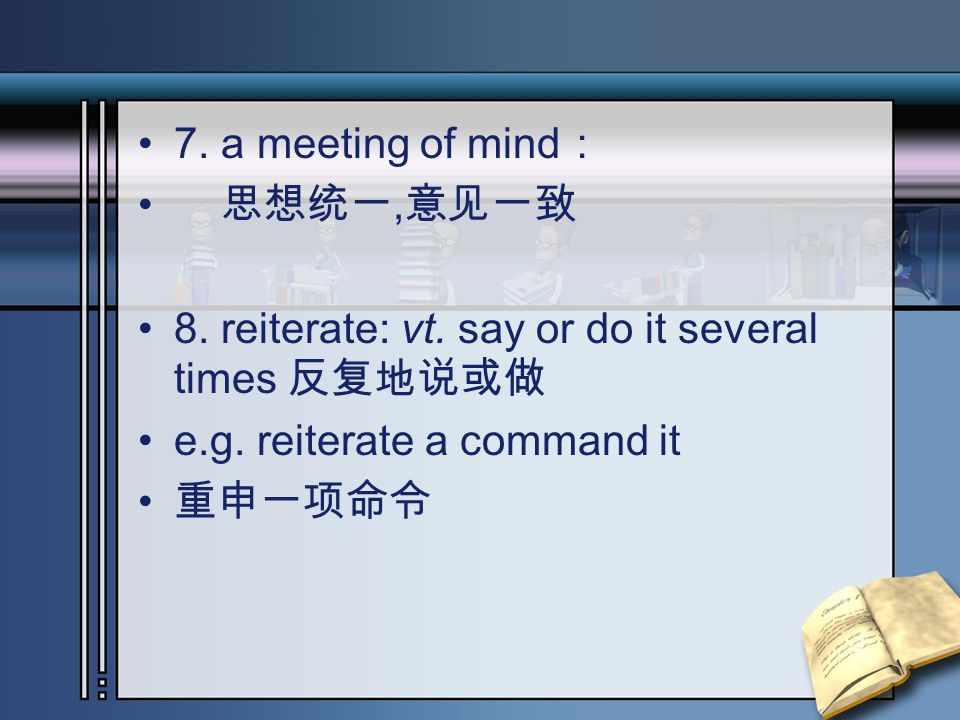 7. a meeting of mind : 思想统一, 意见一致 8. reiterate: vt.