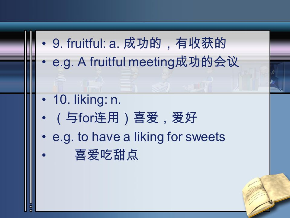 9. fruitful: a. 成功的,有收获的 e.g. A fruitful meeting 成功的会议 10. liking: n. (与 for 连用)喜爱,爱好 e.g. to have a liking for sweets 喜爱吃甜点