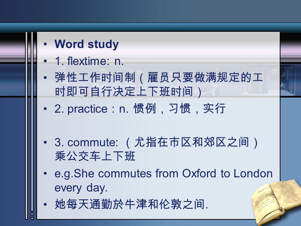 Word study 1. flextime: n. 弹性工作时间制(雇员只要做满规定的工 时即可自行决定上下班时间) 2. practice : n. 惯例,习惯,实行 3. commute: (尤指在市区和郊区之间) 乘公交车上下班 e.g.She commutes from Oxford to
