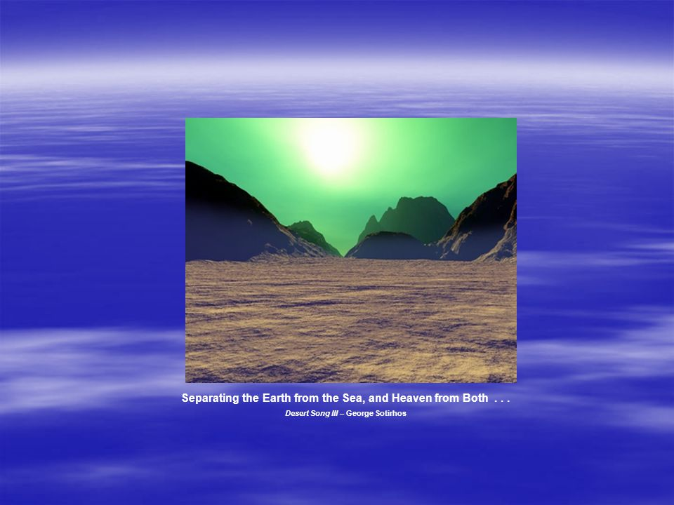 Separating the Earth from the Sea, and Heaven from Both... Desert Song III – George Sotirhos